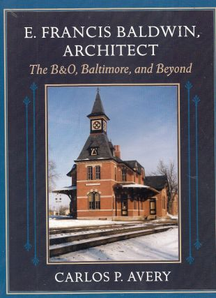 E. Francis Baldwin, Architect The B&O, Baltimore, and Beyond. Carlos P. Avery