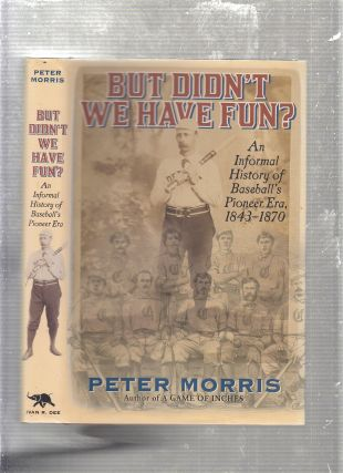 But Didn't We Have Fun?: An Informal History of Baseball's Pioneer Era, 1843-1870. Peter Morris