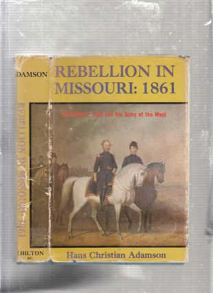 Rebellion In Missouri: 1861-- Nathaniel Lynon and His Army Of The West. Hans Christian Adamson