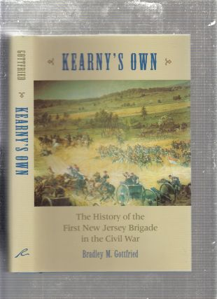 Kearny's Own: The History of the First New Jersey Brigade in the Civil War. Bradley M. Gottfried