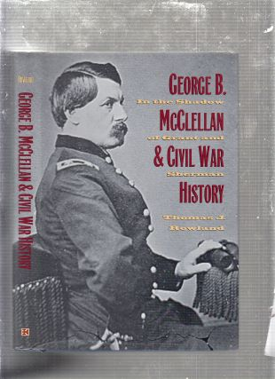 George B. McClellan and Civil War History: In The Shadow of Grant and Sherman. Thomas J. Rowland