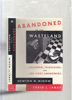Abandoned in the Wasteland: Children, Television, and the First Amendment. Newton N. Minow, Craig...