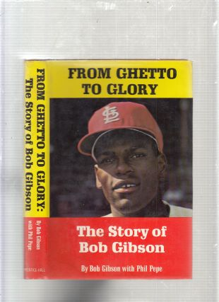 From Ghetto To Glory: The Story of Bobn Gibson. Bob Gibson, Phil Pepe