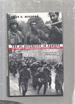 The GI Offensive in Europe: The Triumph of American Infantry Divisions, 1941-1945. Peter R. Mansoor