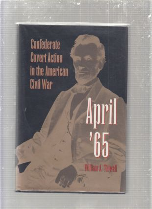 April '65: Confederate Covert Action in the American Civil War. William A. Tidwell