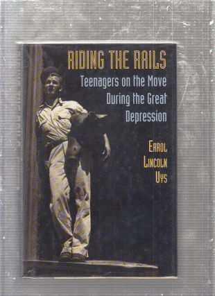 Riding The Rails: Teenagers on the Move During the Great Depression. Errol Lincoln Uys