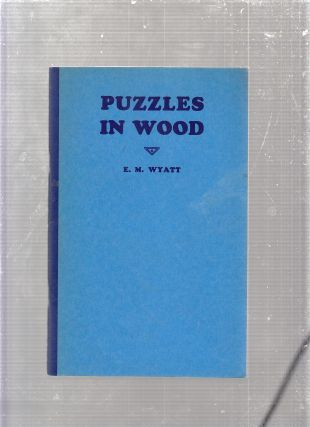 Puzzles In Wood. Edwin Mather Wyatt