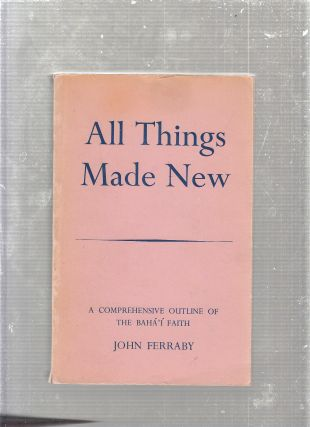 All Things Made New: A Comprehensive Outline of the Baha'i Faith. John Ferraby