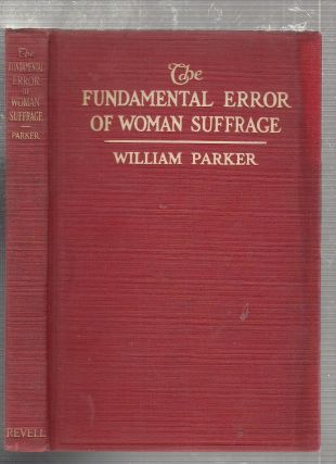 The Fundamental Error of Woman Suffrage. William Parker