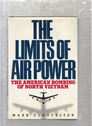 The Limits of Air Power: The American Bombing of North Vietnam. Mark Clodfelter