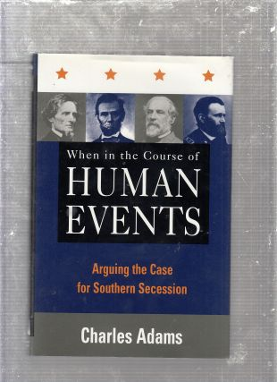 When in the Course of Human Events: Arguing the Case for Southern Secession. Charles Adams