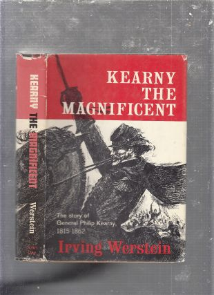 Kearny The Magnificent: The Story Of General Philip Kearny 1815-1862. Irving Werstein