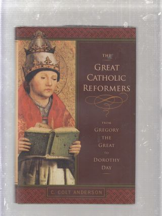The Great Catholic Reformers From Gregory the Great to Dorothy Day. Ph D. C. Colt Anderson