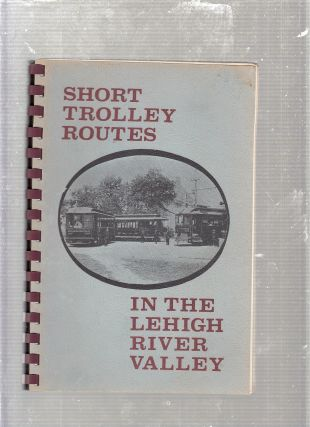 Short Trolley Routes in the Lehigh River Valley. Lehigh Valley Chapter National Railway...