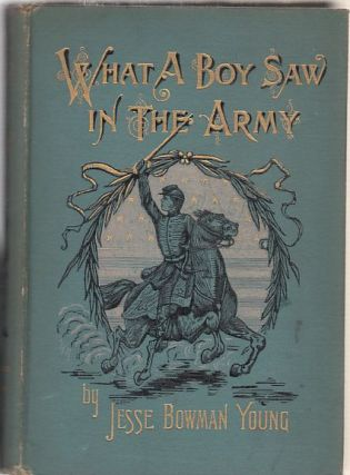 What A Boy Saw In The Army: A Story of Sight-Seeing and Adventure in the War for the Union. Jesse...